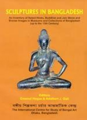 Sculptures in Bangladesh: An Inventory of Select Hindu, Buddhist and Jain Stone and Bronze Images in Museums and Collections of Bangladesh (up to the 13th Century)