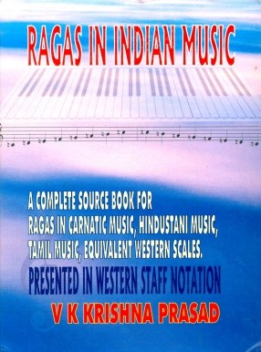 Ragas in Indian Music: A Complete Reference Source For Carnatic Ragas, Hindustani Ragas, Western Scales, Kathakali Ragas, and Tamil Panns