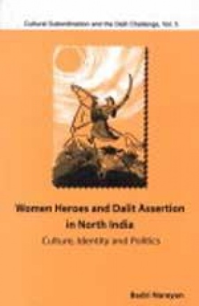 Women Heroes and Dalit Assertion in North India: Culture Identity and Politics : Cultural Subordination and the Dalit Challenge (Volume V)