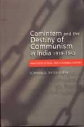 Comintern and the Destiny of Communism in India: 1919-1943 : Dialectics of Real and a Possible History