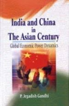 India and China in the Asian Century: Global Economic Power Dynamics