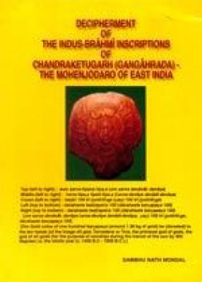 Decipherment of The Indus-Brahmi Inscriptions of Chandraketugarh (Gangaharada)- The Mohenjodaro of East India