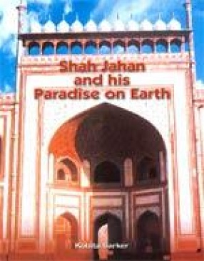 Shah Jahan and his Paradise on Earth: The Story of Shah Jahan Creations in Agra and Shahjahanabad in the Golden Days of the Mughals