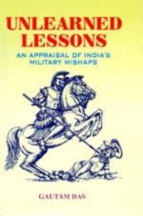 Unlearned Lessons: An Appraisal of India's Military Mishaps