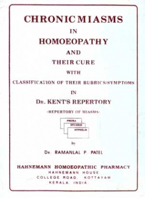 Chronic Miasms in Homeopathy and their Cure with Classification of their Rubrics/Symptoms in Dr. Kent's Repertory