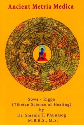 Ancient Matria Medica: Sowa-Rigpa: Tibetan Science of Healing