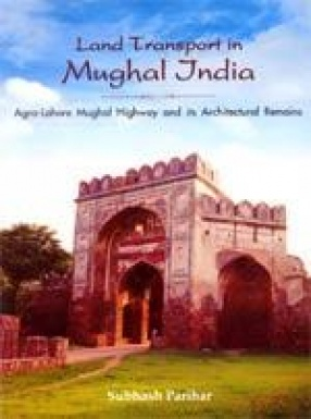 Land Transport in Mughal India: Agra-Lahore Highway and its Architectural Remains