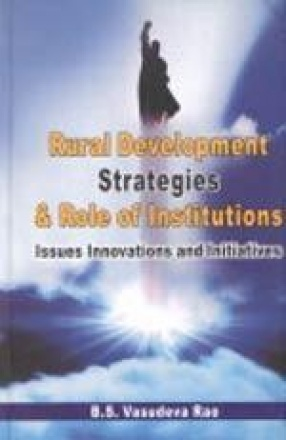 Rural Development Strategies and Role of Institutions: Issues, Innovations and Initiatives/