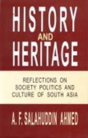 History and Heritage: Reflections on Society Politics and Culture of South Asia