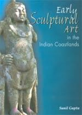 Early Sculptural Art in the Indian Coastlands: A Study in Cultural Transmission and Syncretism (300 BCE-CE 500)