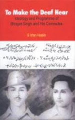 To Make the Deaf Hear: Ideology and Programme of Bhagat Singh and His Comrades
