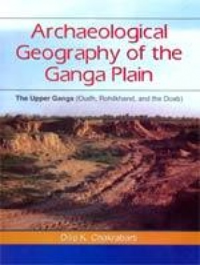 Archeological Geography of the Ganga Plain: The Upper Ganga (Oudh, Rohilkhand, and the Doab)