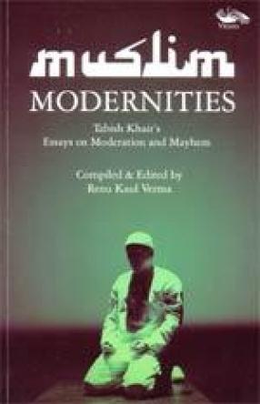 Muslim Modernities: Tabish Khair's Essays on Moderation and Mayhem