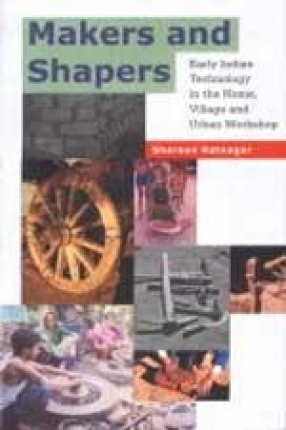 Makers and Shapers: Early Indian Technology in the Household, Village and Urban Workshop