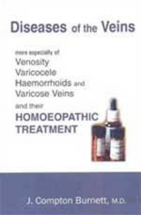 Diseases of the Veins: More Especially of Venosity Varicocele Haemorrhoids and Varicose Veins and their Homeopathic Treatment