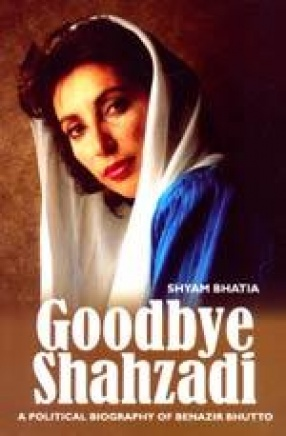 Goodbye Shahzadi: A biography of Benazir Bhutto