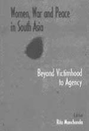 Women, War and Peace in South Asia: Beyond Victimhood to Agency