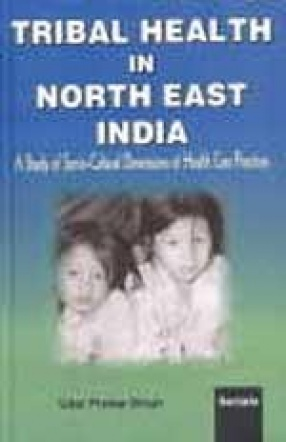 Tribal Health in North East India: A Study of Socio-Cultural Dimensions of Health Care Practices