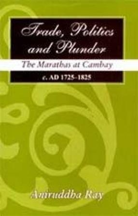 Trade, Politics and Plunder: The Marathas at Cambay (c.AD 1725-1825)