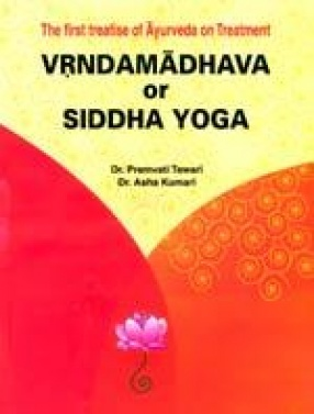 The First Treatise of Ayurveda on Treatment: Vrndamadhava or Siddha Yoga (In 2 Parts)