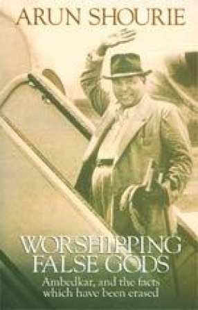 Worshipping False Gods: Ambedkar, and the Facts which have been Erased