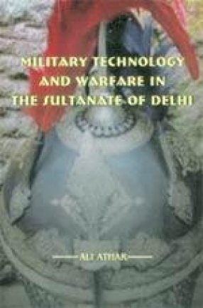 Military Technology and Warfare in the Sultanate of Delhi (1206-1398 A.D.)