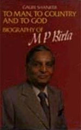 To Man, To Country And to God: Biography of M P Birla