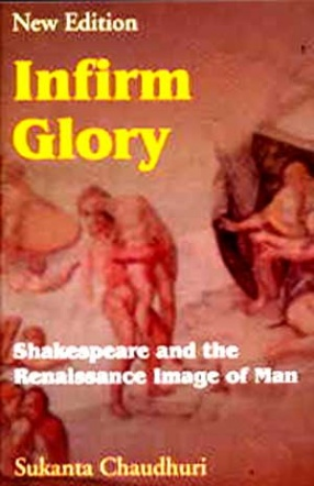 Infirm Glory: Shakespeare and the Renaissance Image of Man