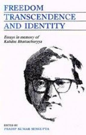 Freedom Transcendence and Identity: Essays in Memory of Professor Kalidass Bhattacharyya
