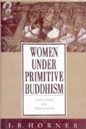 Women Under Primitive Buddhism: Laywomen and Almswomen