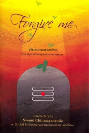 Forgive Me: Commentary on Sankara's Invocation to Lord Siva Sivaparadhaksamapanastotram: Sanskrit Text, Transliteration, Word-to-Word Meaning and Detailed Commentary