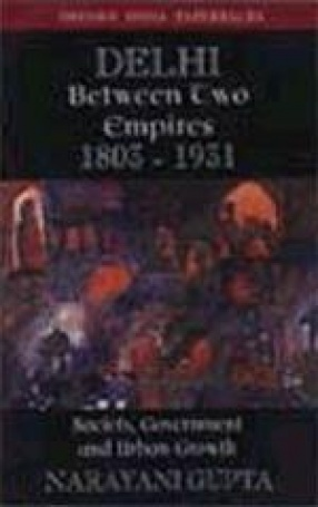 Delhi between Two Empires, 1803-1931: Society, Government and Urban Growth