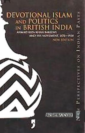Devotional Islam and Politics in British India: Ahmed Riza Khan Borelwi and his Movement, 1870-1920