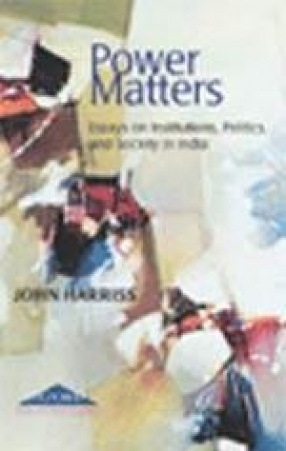 Power Matters: Essays on Institutions, Politics and Society in India
