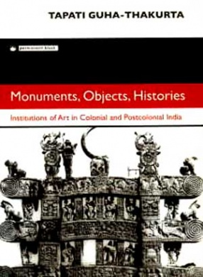 Monuments, Objects, Histories: Institutions of Art in Colonial and Postcolonial India