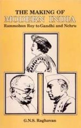 The Making of Modern India: Rammohun Roy to Gandhi and Nehru