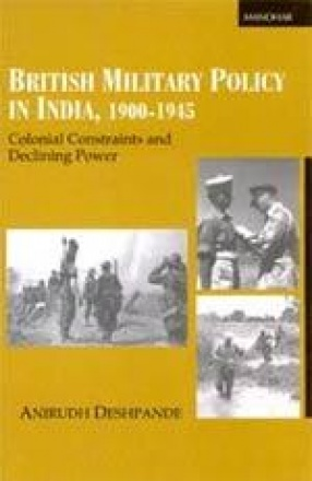 British Military Policy in India, 1900-1945: Colonial Constraints and Declining Power