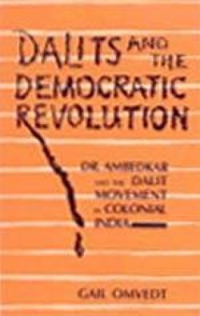 Dalits and the Democratic Revolution: Dr. Ambedkar and the Dalit Movement in Colonial India