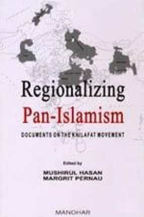 Regionalizing Pan-Islamism: Documents on the Khilafat Movement