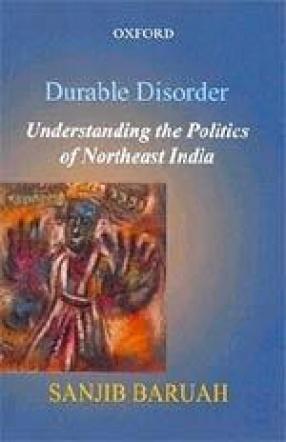 Durable Disorder: Understanding the Politics of Northeast India