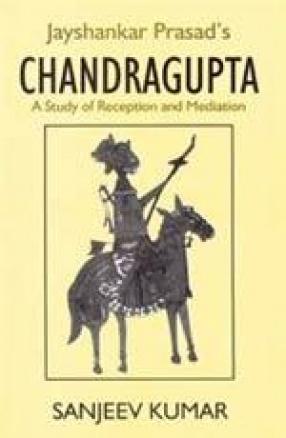Jayshankar Prasad's Chandragupta: A Study of Reception and Medition