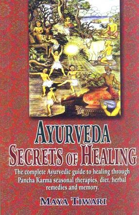 Ayurveda Secrets of Healing: The Complete Ayurvedic Guide to Healing Through Pancha Karma Seasonal Therapies, Diet, Herbal Remedies and Memory
