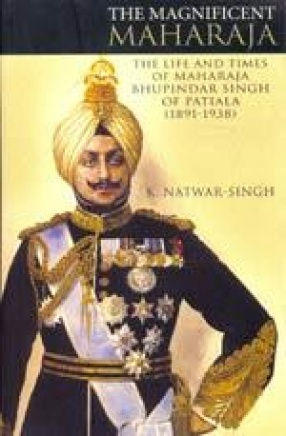 The Magnificent Maharaja: The Life and Times of Bhupinder Singh of Patiala (1891-1938)