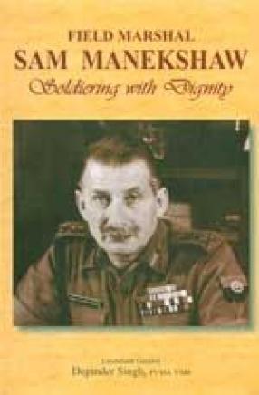 Field Marshal Sam Manekshaw: Soldiering with Dignity