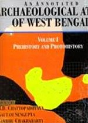 An Annotated Archaeological Atlas of West Bengal (Volume 1): Prehistory and Protohistory