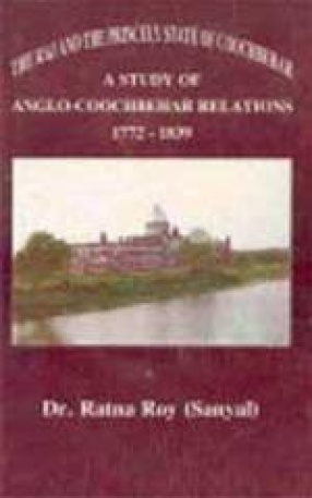 The Raj and the Princely State of Cooch Behar: A Study of Anglo-Cooch Behar Relations, 1772-1839