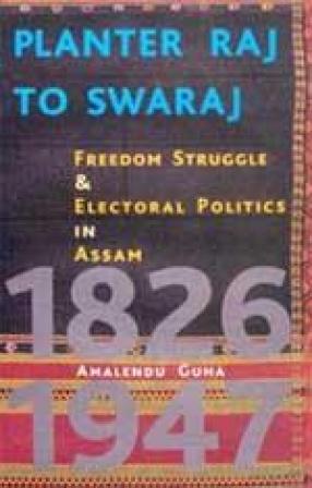 Planter Raj to Swaraj: Freedom Struggle and Electoral Politics in Assam 1826-1947