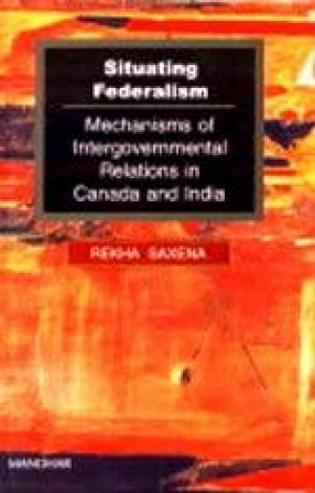 Situating Federalism: Mechanisms of Intergovernmental Relations in Canada and India