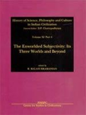 History of Science, Philosophy and Culture in Indian Civilization: The Enworlded Subjectivity: Its Three Worlds and Beyond (Volume XI, Part 4)