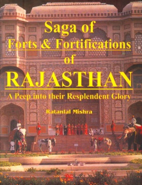Saga of Forts & Fortifications of Rajasthan: A Peep into their Resplendent Glory